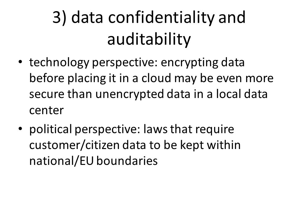 3) data confidentiality and auditability technology perspective: encrypting data before placing it in a cloud may be even more secure than unencrypted data in a local data center political perspective: laws that require customer/citizen data to be kept within national/EU boundaries