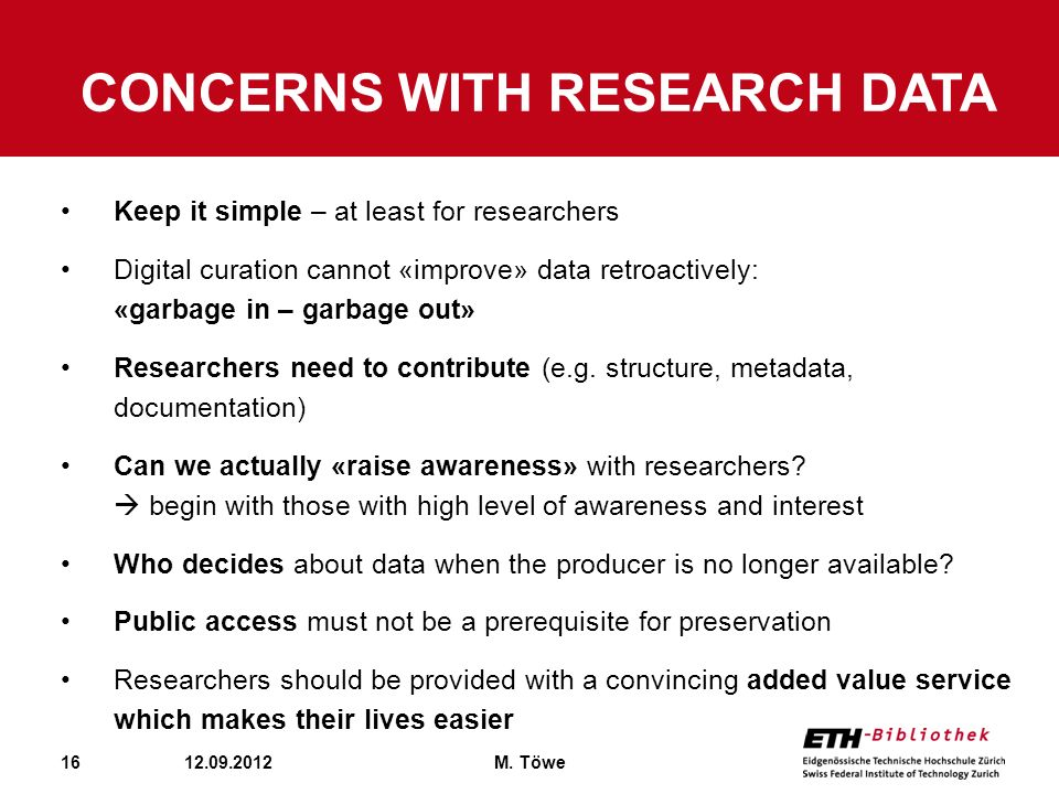 16 CONCERNS WITH RESEARCH DATA 12.09.2012M. Töwe Keep it simple – at least for researchers Digital curation cannot «improve» data retroactively: «garb