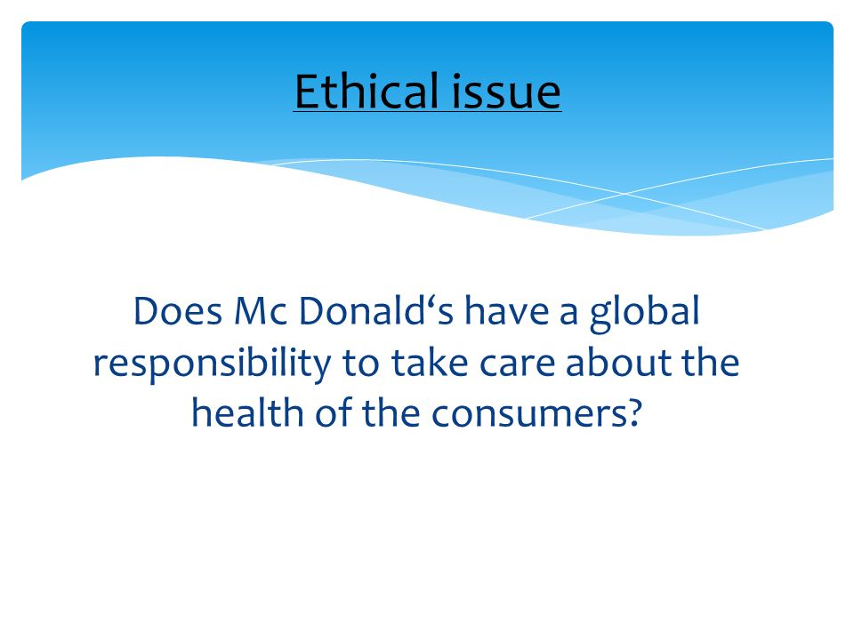 Does Mc Donalds have a global responsibility to take care about the health of the consumers? Ethical issue