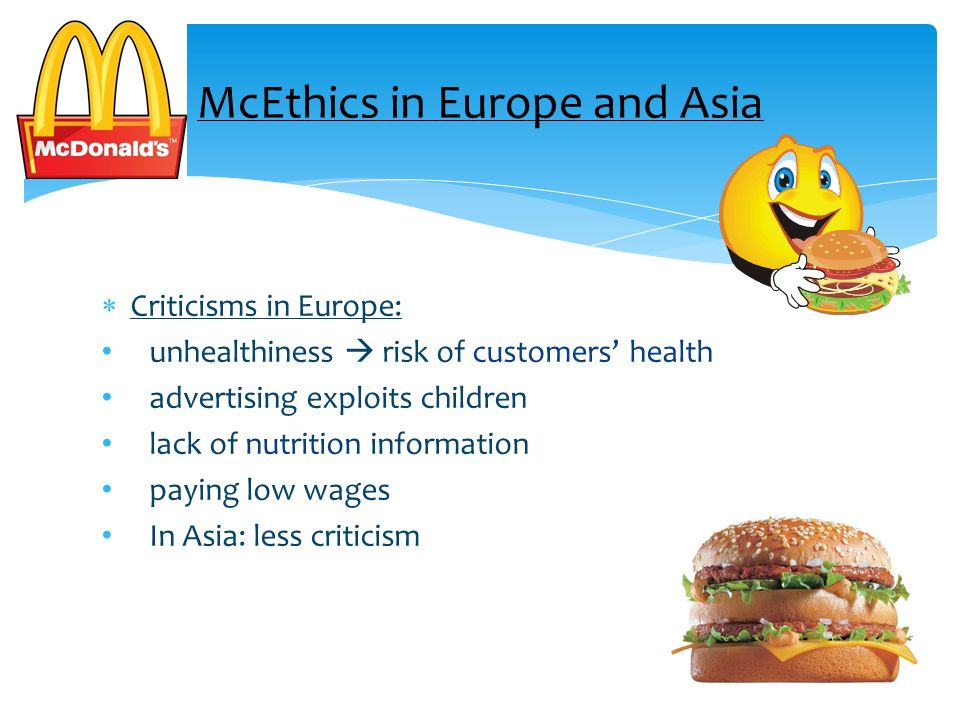 Criticisms in Europe: unhealthiness risk of customers health advertising exploits children lack of nutrition information paying low wages In Asia: les