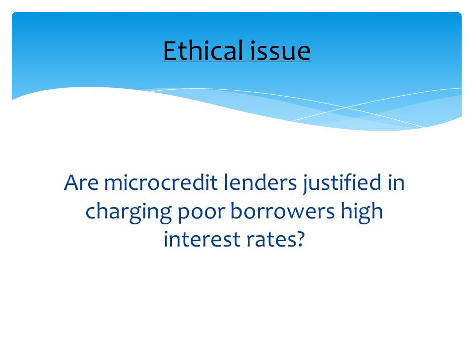 Are microcredit lenders justified in charging poor borrowers high interest rates? Ethical issue