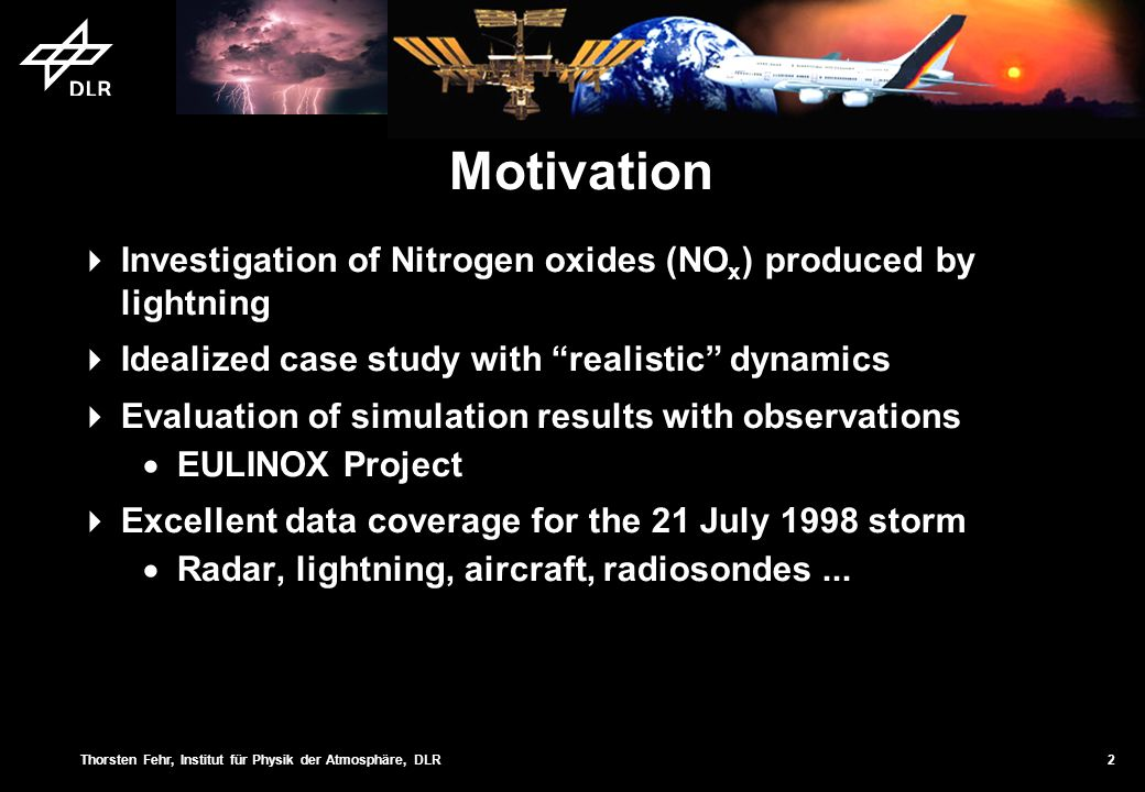 Thorsten Fehr, Institut für Physik der Atmosphäre, DLR 2 Motivation Investigation of Nitrogen oxides (NO x ) produced by lightning Idealized case study with realistic dynamics Evaluation of simulation results with observations EULINOX Project Excellent data coverage for the 21 July 1998 storm Radar, lightning, aircraft, radiosondes...
