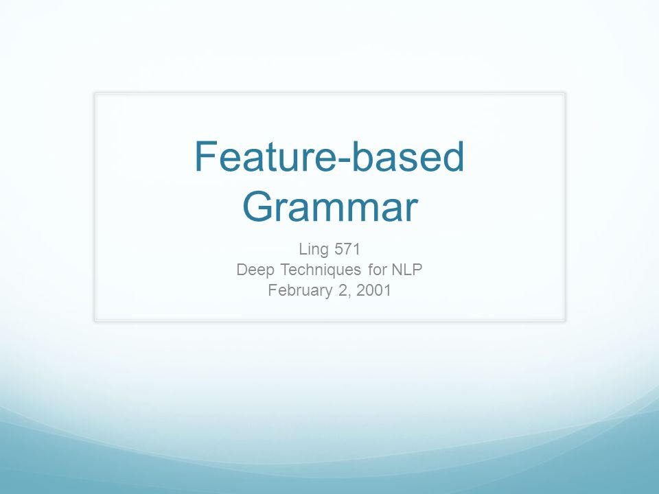 Feature-based Grammar Ling 571 Deep Techniques for NLP February 2, 2001