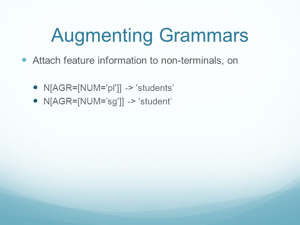 Augmenting Grammars Attach feature information to non-terminals, on N[AGR=[NUM='pl']] -> 'students N[AGR=[NUM=sg']] -> 'student