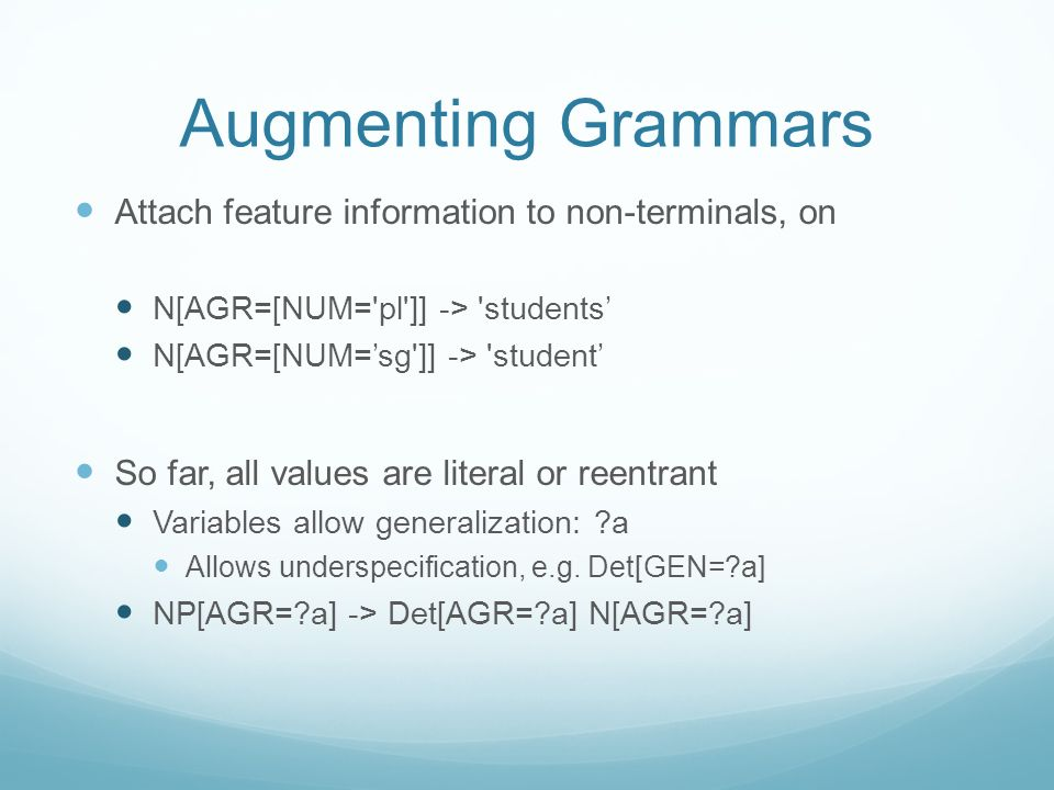 Augmenting Grammars Attach feature information to non-terminals, on N[AGR=[NUM='pl']] -> 'students N[AGR=[NUM=sg']] -> 'student So far, all values are