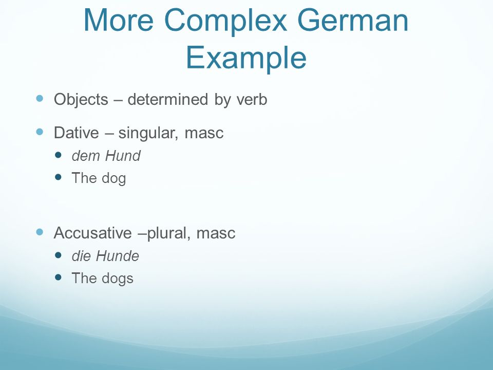 More Complex German Example Objects – determined by verb Dative – singular, masc dem Hund The dog Accusative –plural, masc die Hunde The dogs