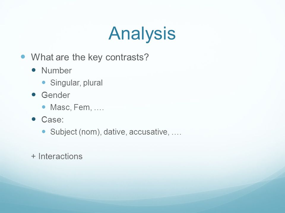 Analysis What are the key contrasts? Number Singular, plural Gender Masc, Fem, …. Case: Subject (nom), dative, accusative, …. + Interactions