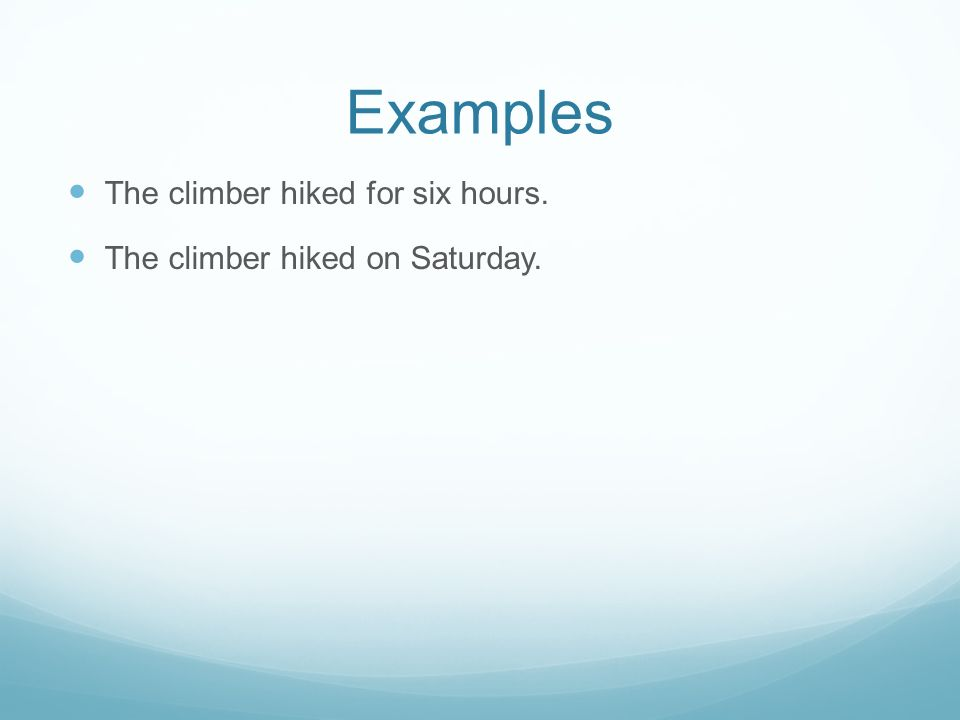 Examples The climber hiked for six hours. The climber hiked on Saturday.