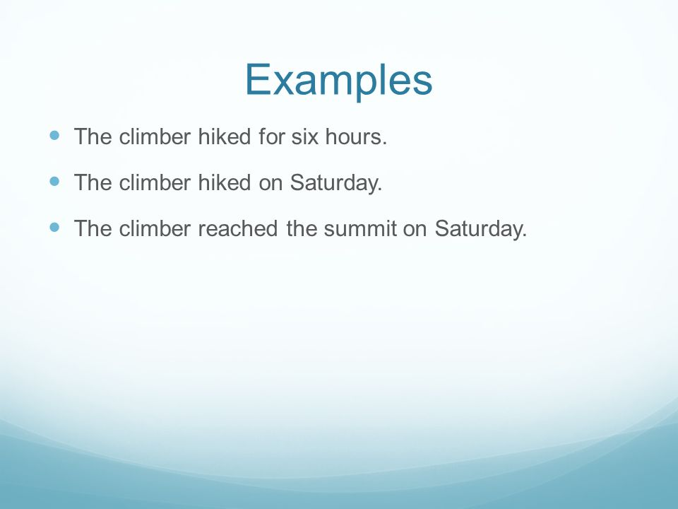 Examples The climber hiked for six hours. The climber hiked on Saturday. The climber reached the summit on Saturday.