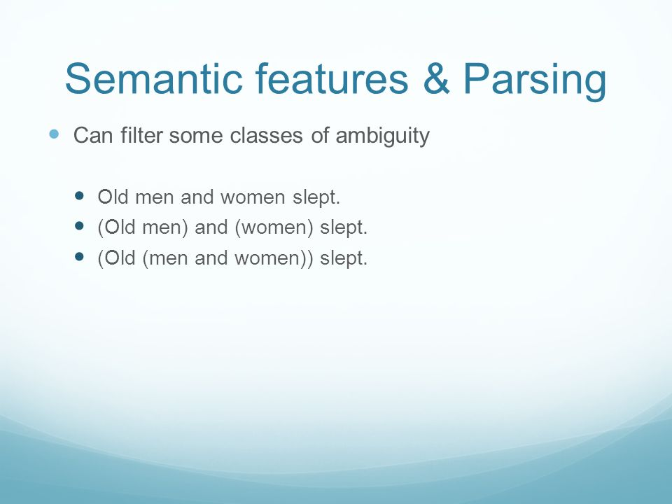 Semantic features & Parsing Can filter some classes of ambiguity Old men and women slept. (Old men) and (women) slept. (Old (men and women)) slept.