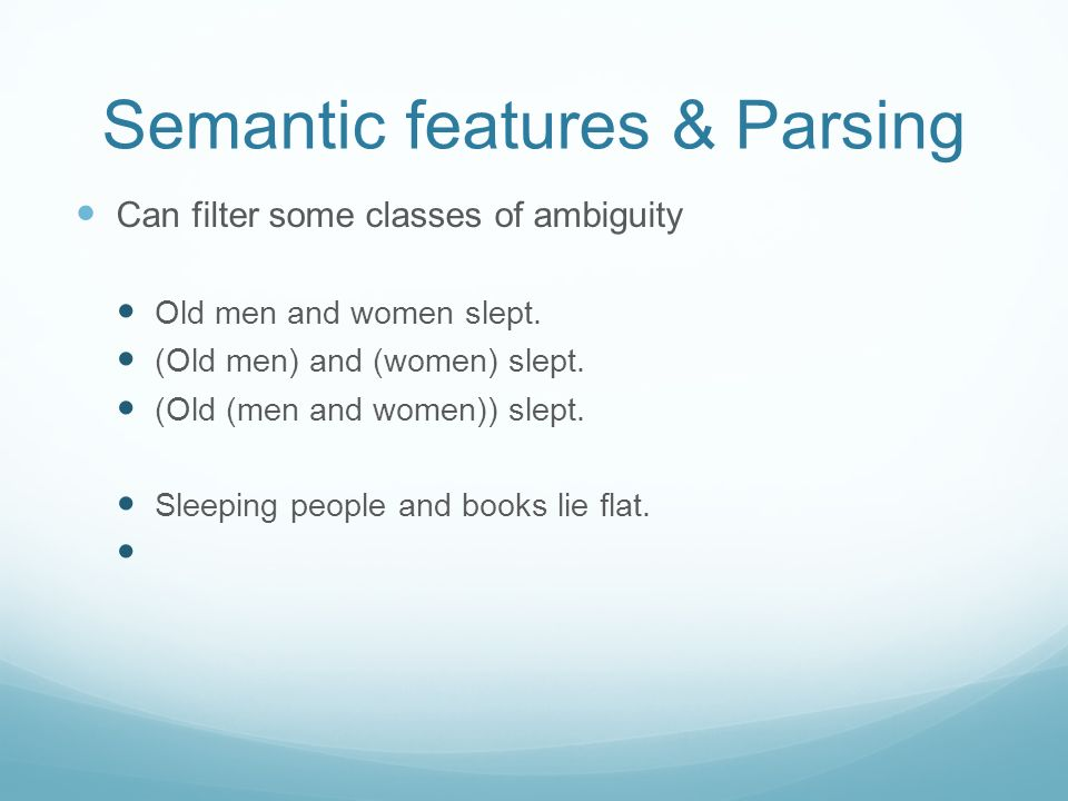 Semantic features & Parsing Can filter some classes of ambiguity Old men and women slept. (Old men) and (women) slept. (Old (men and women)) slept. Sl