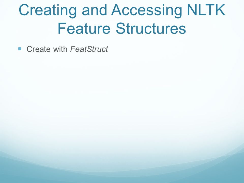 Creating and Accessing NLTK Feature Structures Create with FeatStruct >>> fs1 = nltk.FeatStruct(NUMBER=pl,PERSON=3) >>>print fs1 [ NUMBER = pl] [ PERSON = 3 ] >>> print fs1[NUMBER] pl >> fs1[NUMBER] = sg