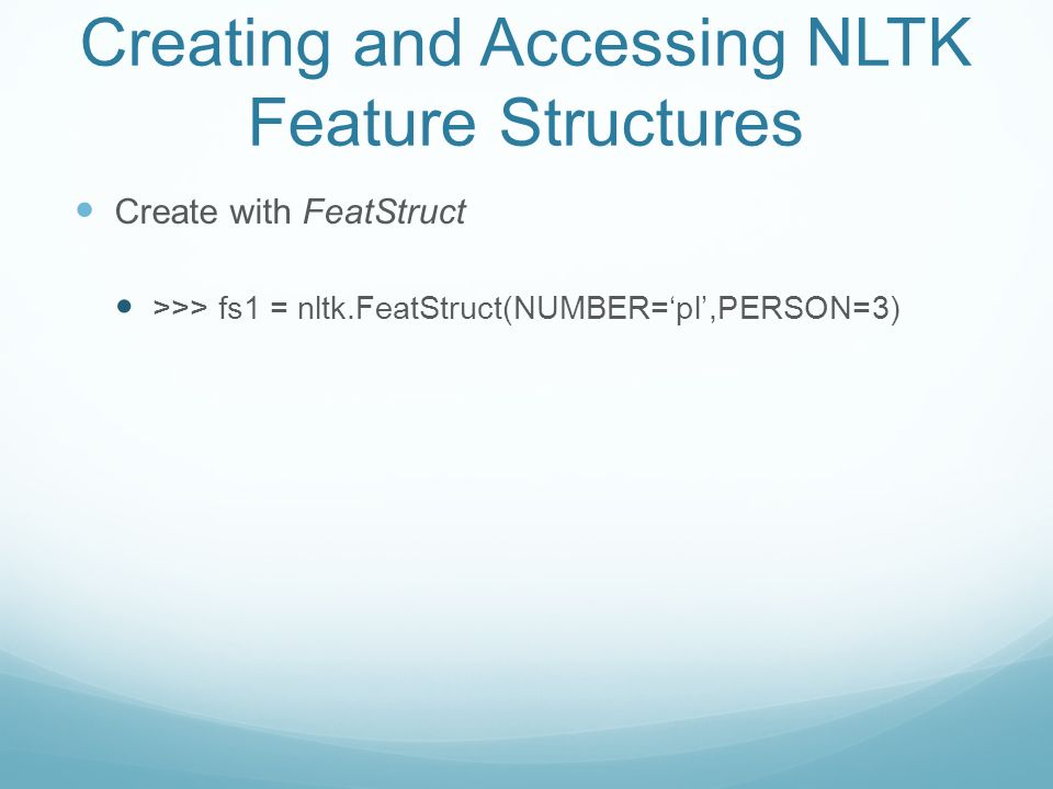 Creating and Accessing NLTK Feature Structures Create with FeatStruct >>> fs1 = nltk.FeatStruct(NUMBER=pl,PERSON=3) >>>print fs1 [ NUMBER = pl] [ PERSON = 3 ]