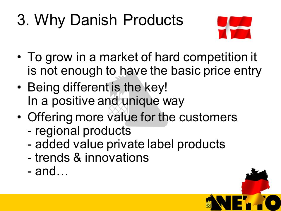 3. Why Danish Products To grow in a market of hard competition it is not enough to have the basic price entry Being different is the key! In a positiv