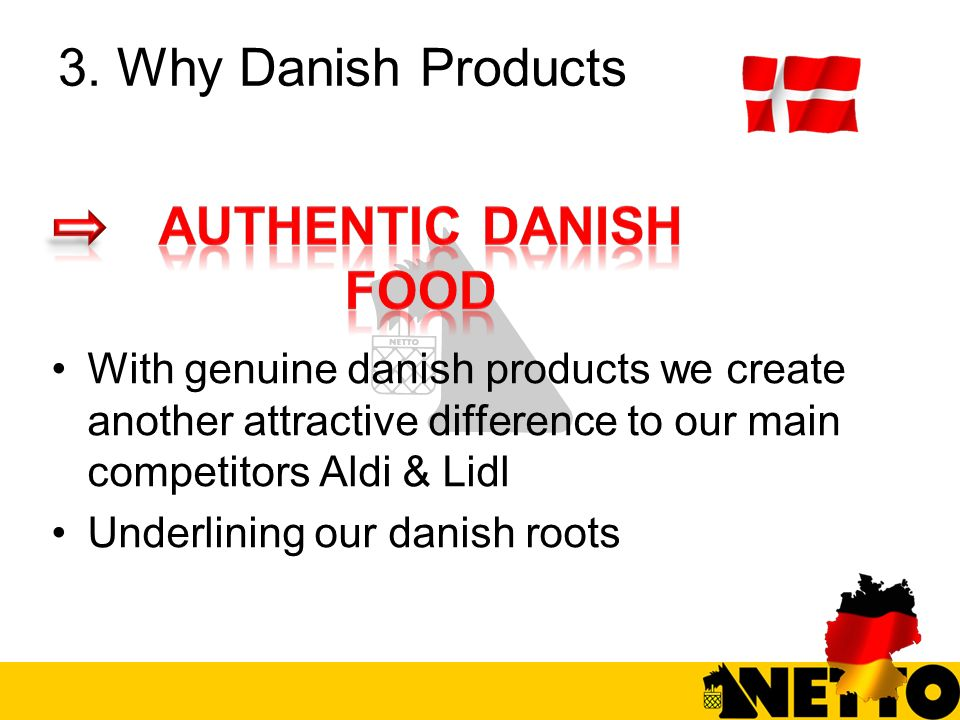 3. Why Danish Products With genuine danish products we create another attractive difference to our main competitors Aldi & Lidl Underlining our danish