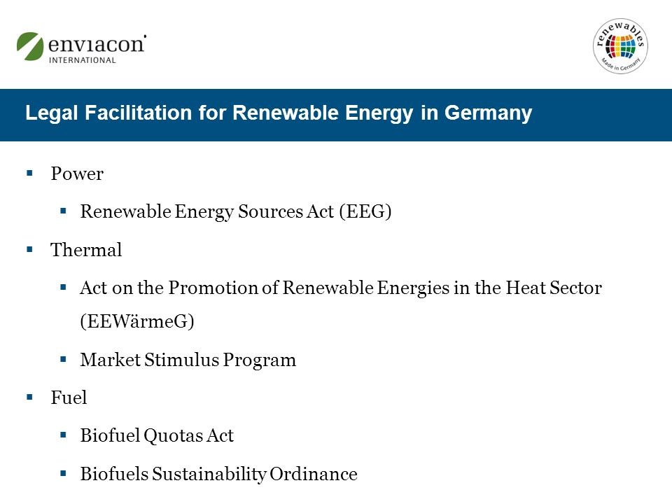 Power Renewable Energy Sources Act (EEG) Thermal Act on the Promotion of Renewable Energies in the Heat Sector (EEWärmeG) Market Stimulus Program Fuel Biofuel Quotas Act Biofuels Sustainability Ordinance Legal Facilitation for Renewable Energy in Germany