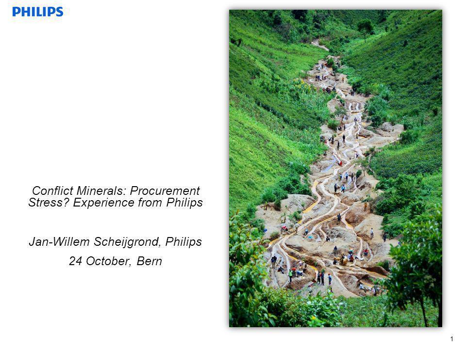1 Conflict Minerals: Procurement Stress? Experience from Philips Jan-Willem Scheijgrond, Philips 24 October, Bern