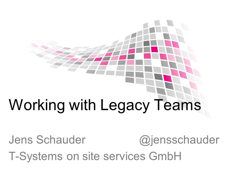 Working with Legacy Teams Jens Schauder @jensschauder T-Systems on site services GmbH
