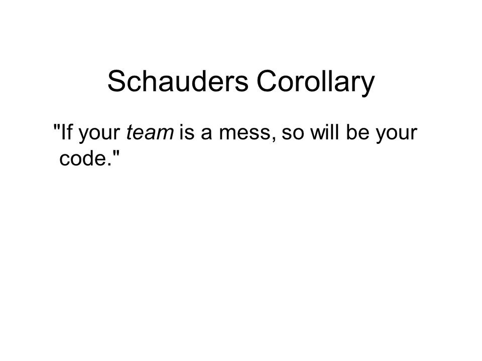 Schauders Corollary If your team is a mess, so will be your code.