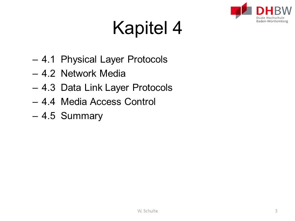 Kapitel 4 –4.1 Physical Layer Protocols –4.2 Network Media –4.3 Data Link Layer Protocols –4.4 Media Access Control –4.5 Summary W. Schulte3