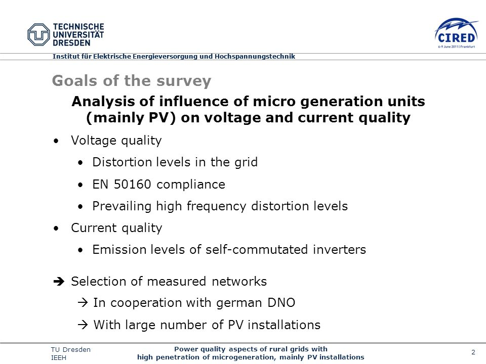 2 Power quality aspects of rural grids with high penetration of microgeneration, mainly PV installations TU Dresden IEEH Institut für Elektrische Energieversorgung und Hochspannungstechnik Goals of the survey Analysis of influence of micro generation units (mainly PV) on voltage and current quality Voltage quality Distortion levels in the grid EN 50160 compliance Prevailing high frequency distortion levels Current quality Emission levels of self-commutated inverters Selection of measured networks In cooperation with german DNO With large number of PV installations