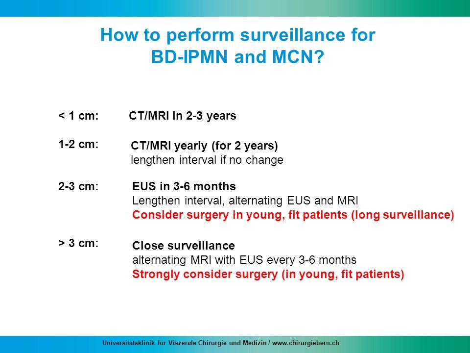 Universitätsklinik für Viszerale Chirurgie und Medizin / www.chirurgiebern.ch How to perform surveillance for BD-IPMN and MCN? < 1 cm: 1-2 cm: 2-3 cm: