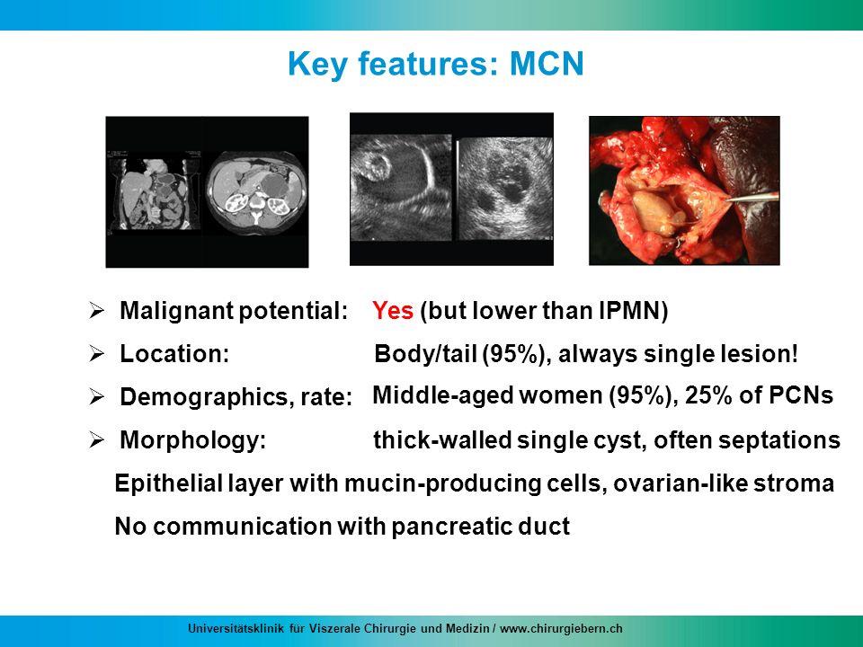 Universitätsklinik für Viszerale Chirurgie und Medizin / www.chirurgiebern.ch Key features: MCN Malignant potential: Location: Demographics, rate: Mor