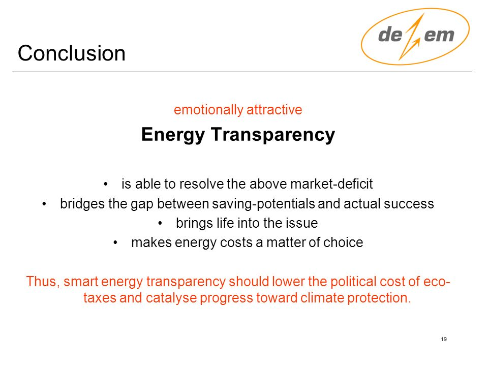 19 Conclusion emotionally attractive Energy Transparency is able to resolve the above market-deficit bridges the gap between saving-potentials and actual success brings life into the issue makes energy costs a matter of choice Thus, smart energy transparency should lower the political cost of eco- taxes and catalyse progress toward climate protection.