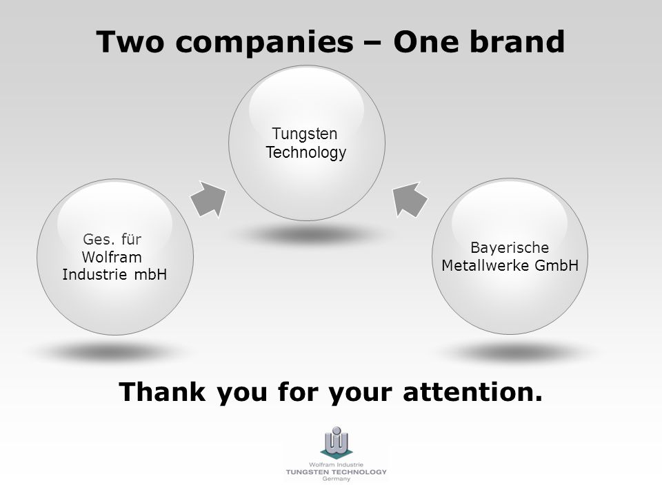 Two companies – One brand Thank you for your attention. Ges. für Wolfram Industrie mbH Bayerische Metallwerke GmbH Tungsten Technology