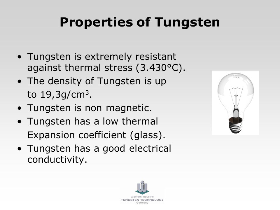 Properties of Tungsten Tungsten is extremely resistant against thermal stress (3.430°C). The density of Tungsten is up to 19,3g/cm 3. Tungsten is non