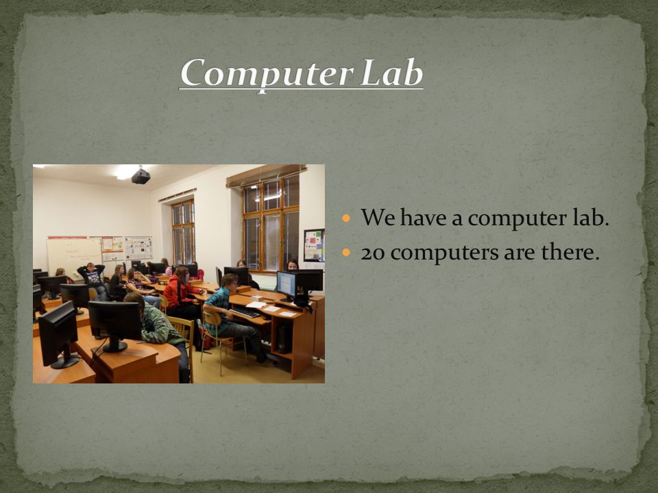 We have a computer lab. 20 computers are there.
