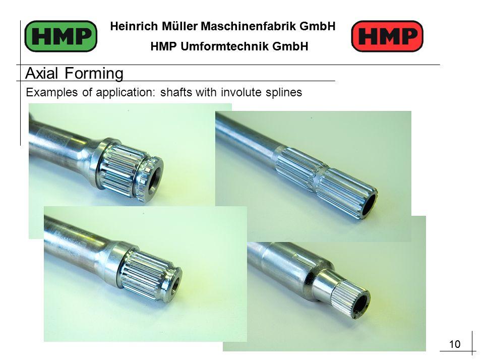 10 Heinrich Müller Maschinenfabrik GmbH HMP Umformtechnik GmbH 10 Heinrich Müller Maschinenfabrik GmbH HMP Umformtechnik GmbH Examples of application: shafts with involute splines Axial Forming