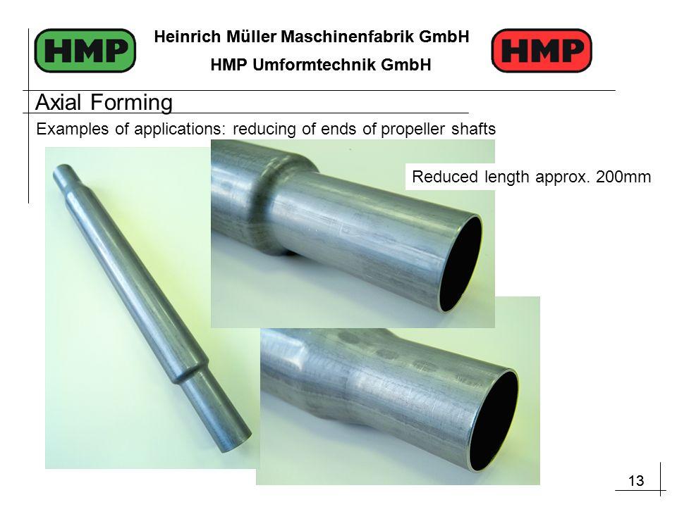 13 Heinrich Müller Maschinenfabrik GmbH HMP Umformtechnik GmbH 13 Heinrich Müller Maschinenfabrik GmbH HMP Umformtechnik GmbH Examples of applications: reducing of ends of propeller shafts Reduced length approx.