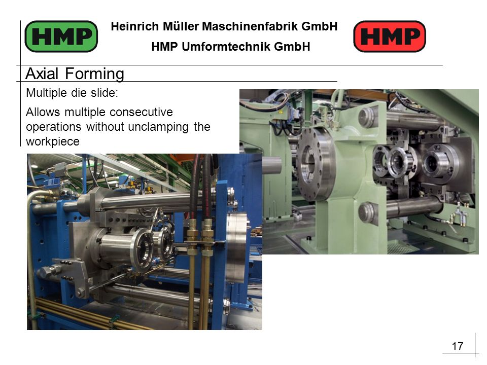 17 Heinrich Müller Maschinenfabrik GmbH HMP Umformtechnik GmbH 17 Heinrich Müller Maschinenfabrik GmbH HMP Umformtechnik GmbH Allows multiple consecutive operations without unclamping the workpiece Multiple die slide: Axial Forming
