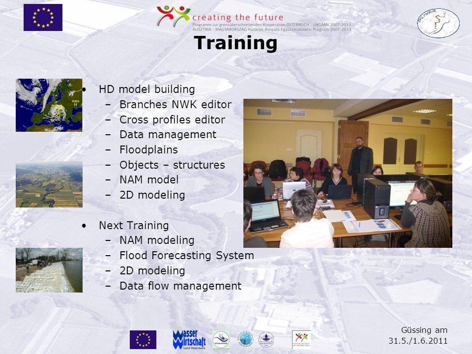 Training HD model building –Branches NWK editor –Cross profiles editor –Data management –Floodplains –Objects – structures –NAM model –2D modeling Next Training –NAM modeling –Flood Forecasting System –2D modeling –Data flow management Güssing am 31.5./1.6.2011