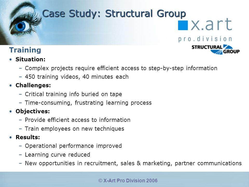 © X-Art Pro Division 2006 Case Study: Structural Group Training Situation: –Complex projects require efficient access to step-by-step information –450 training videos, 40 minutes each Challenges: –Critical training info buried on tape –Time-consuming, frustrating learning process Objectives: –Provide efficient access to information –Train employees on new techniques Results: –Operational performance improved –Learning curve reduced –New opportunities in recruitment, sales & marketing, partner communications