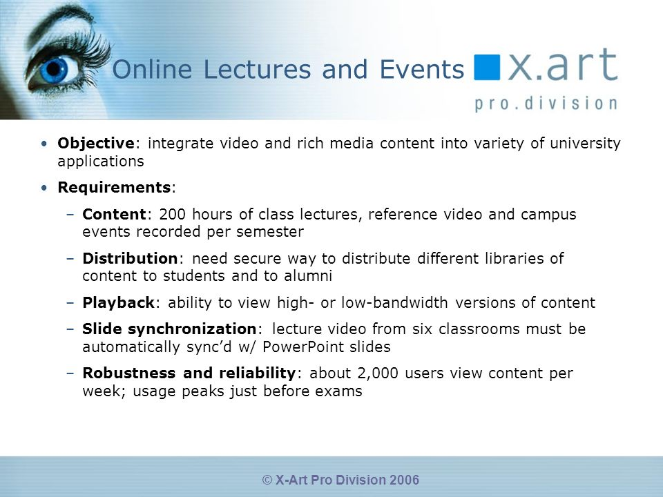 © X-Art Pro Division 2006 Online Lectures and Events Objective: integrate video and rich media content into variety of university applications Requirements: –Content: 200 hours of class lectures, reference video and campus events recorded per semester –Distribution: need secure way to distribute different libraries of content to students and to alumni –Playback: ability to view high- or low-bandwidth versions of content –Slide synchronization: lecture video from six classrooms must be automatically syncd w/ PowerPoint slides –Robustness and reliability: about 2,000 users view content per week; usage peaks just before exams