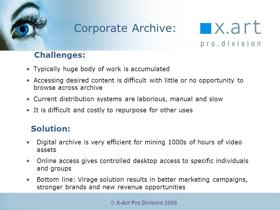 © X-Art Pro Division 2006 Corporate Archive: Typically huge body of work is accumulated Accessing desired content is difficult with little or no opportunity to browse across archive Current distribution systems are laborious, manual and slow It is difficult and costly to repurpose for other uses Challenges: Solution: Digital archive is very efficient for mining 1000s of hours of video assets Online access gives controlled desktop access to specific individuals and groups Bottom line: Virage solution results in better marketing campaigns, stronger brands and new revenue opportunities