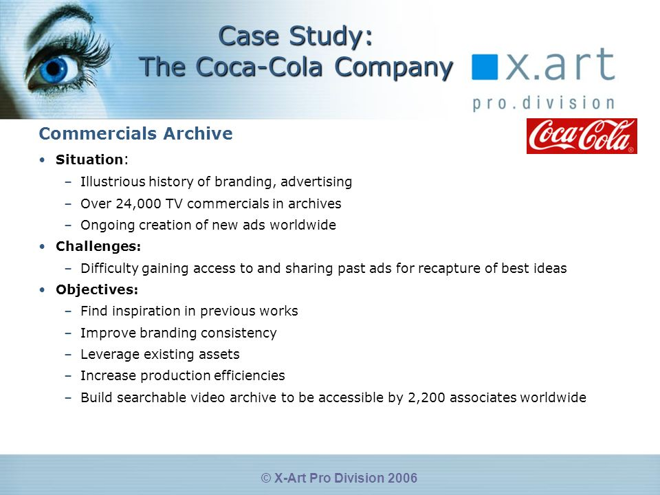 © X-Art Pro Division 2006 Case Study: The Coca-Cola Company Commercials Archive Situation : –Illustrious history of branding, advertising –Over 24,000 TV commercials in archives –Ongoing creation of new ads worldwide Challenges: –Difficulty gaining access to and sharing past ads for recapture of best ideas Objectives: –Find inspiration in previous works –Improve branding consistency –Leverage existing assets –Increase production efficiencies –Build searchable video archive to be accessible by 2,200 associates worldwide