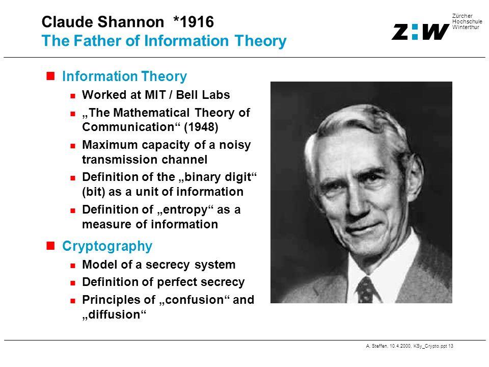 A. Steffen, 10.4.2000, KSy_Crypto.ppt 13 Zürcher Hochschule Winterthur Claude Shannon *1916 The Father of Information Theory Information Theory Worked