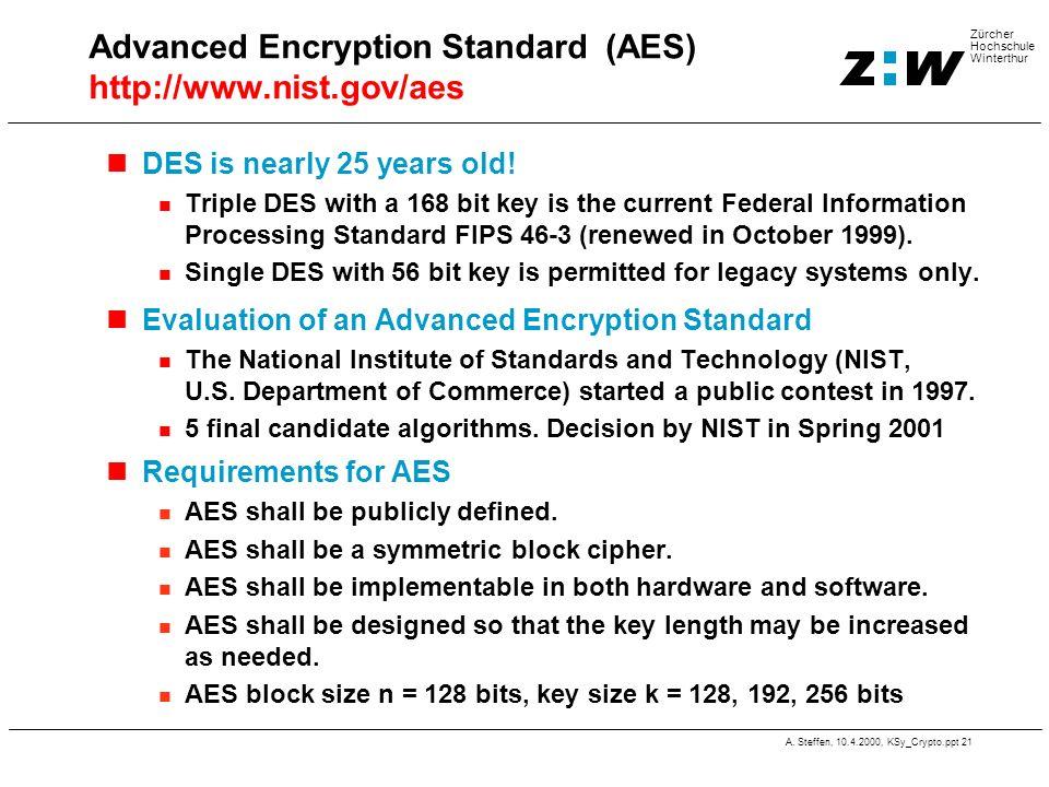 A. Steffen, 10.4.2000, KSy_Crypto.ppt 21 Zürcher Hochschule Winterthur Advanced Encryption Standard (AES) http://www.nist.gov/aes DES is nearly 25 yea