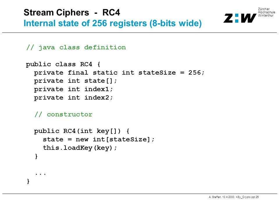 A. Steffen, 10.4.2000, KSy_Crypto.ppt 25 Zürcher Hochschule Winterthur Stream Ciphers - RC4 Internal state of 256 registers (8-bits wide) // java clas