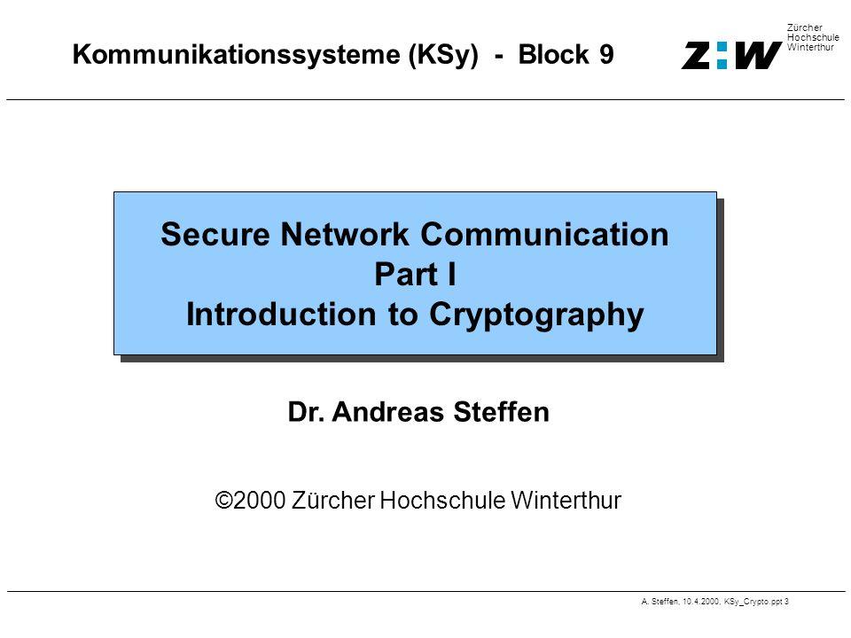 A. Steffen, 10.4.2000, KSy_Crypto.ppt 3 Zürcher Hochschule Winterthur Kommunikationssysteme (KSy) - Block 9 Secure Network Communication Part I Introd