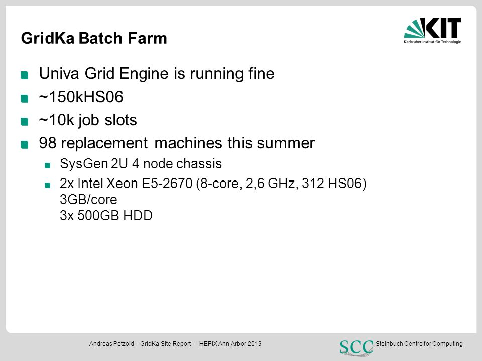 INSTITUTS-, FAKULTÄTS-, ABTEILUNGSNAME (in der Masteransicht ändern) Steinbuch Centre for Computing Andreas Petzold – GridKa Site Report – HEPiX Ann Arbor 2013 GridKa Batch Farm Univa Grid Engine is running fine ~150kHS06 ~10k job slots 98 replacement machines this summer SysGen 2U 4 node chassis 2x Intel Xeon E5-2670 (8-core, 2,6 GHz, 312 HS06) 3GB/core 3x 500GB HDD