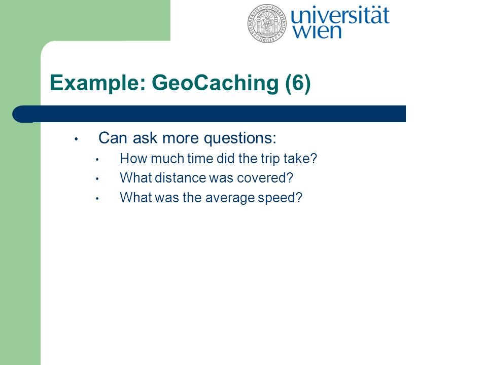 Example: GeoCaching (6) Can ask more questions: How much time did the trip take.