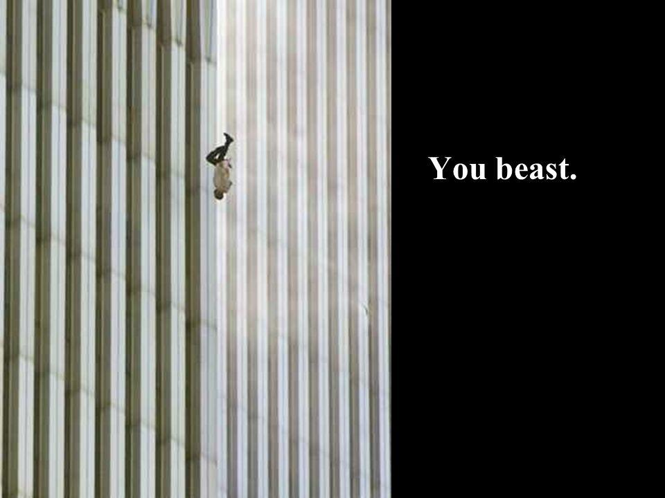 You beast.