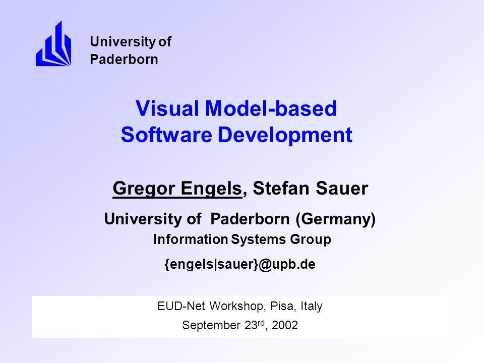 Visual Model-based Software Development EUD-Net Workshop, Pisa, Italy September 23 rd, 2002 University of Paderborn Gregor Engels, Stefan Sauer University of Paderborn (Germany) Information Systems Group {engels|sauer}@upb.de
