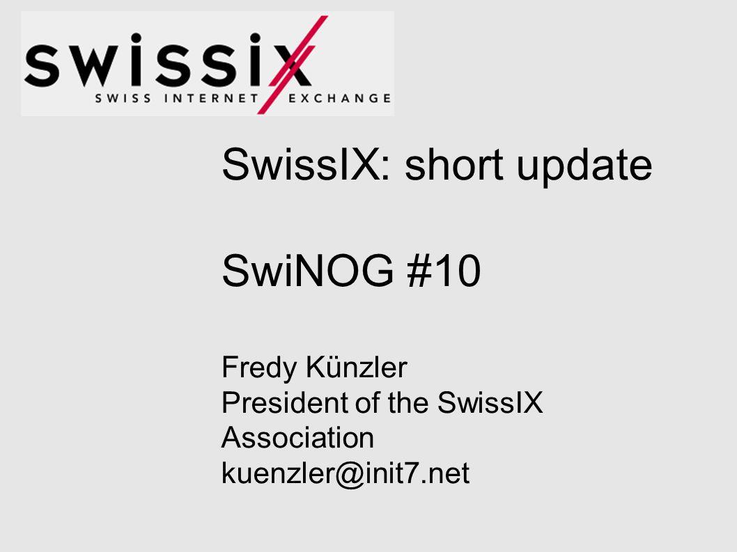 SwissIX: short update SwiNOG #10 Fredy Künzler President of the SwissIX Association kuenzler@init7.net