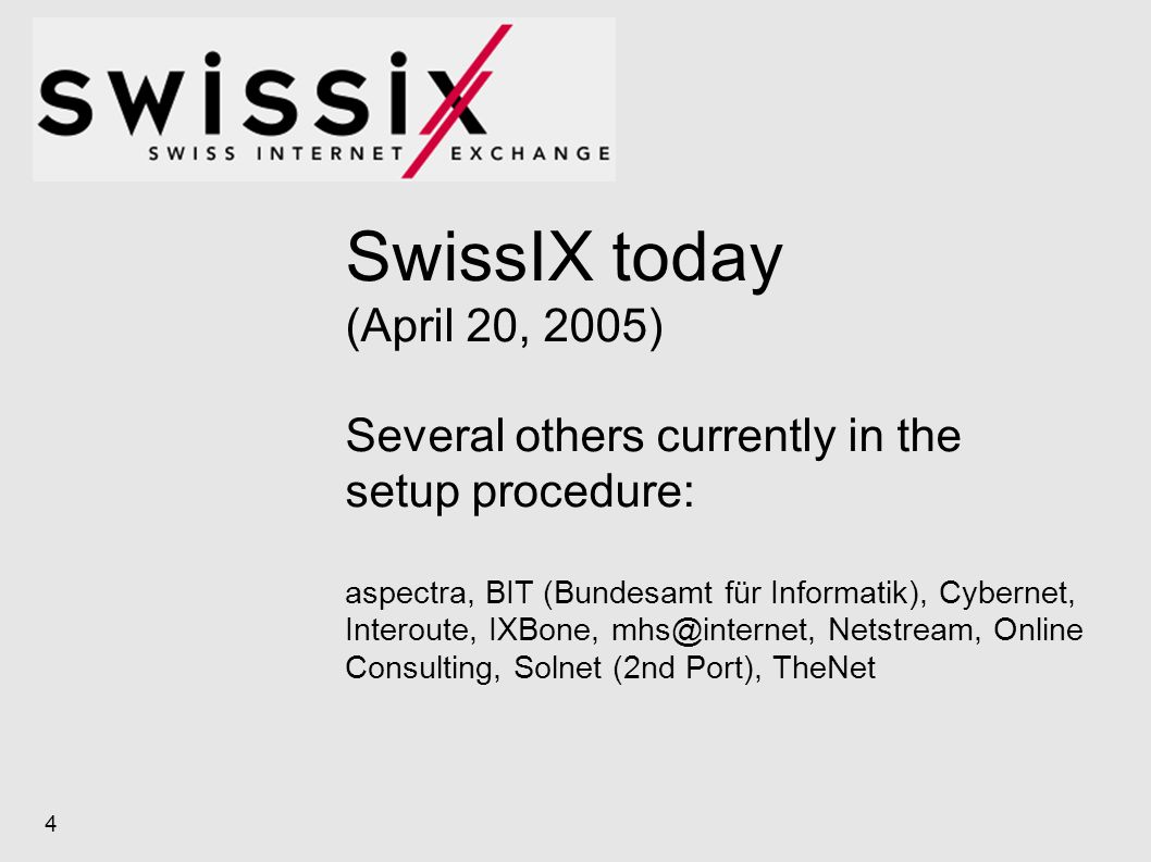 SwissIX today (April 20, 2005) Several others currently in the setup procedure: aspectra, BIT (Bundesamt für Informatik), Cybernet, Interoute, IXBone, mhs@internet, Netstream, Online Consulting, Solnet (2nd Port), TheNet 4