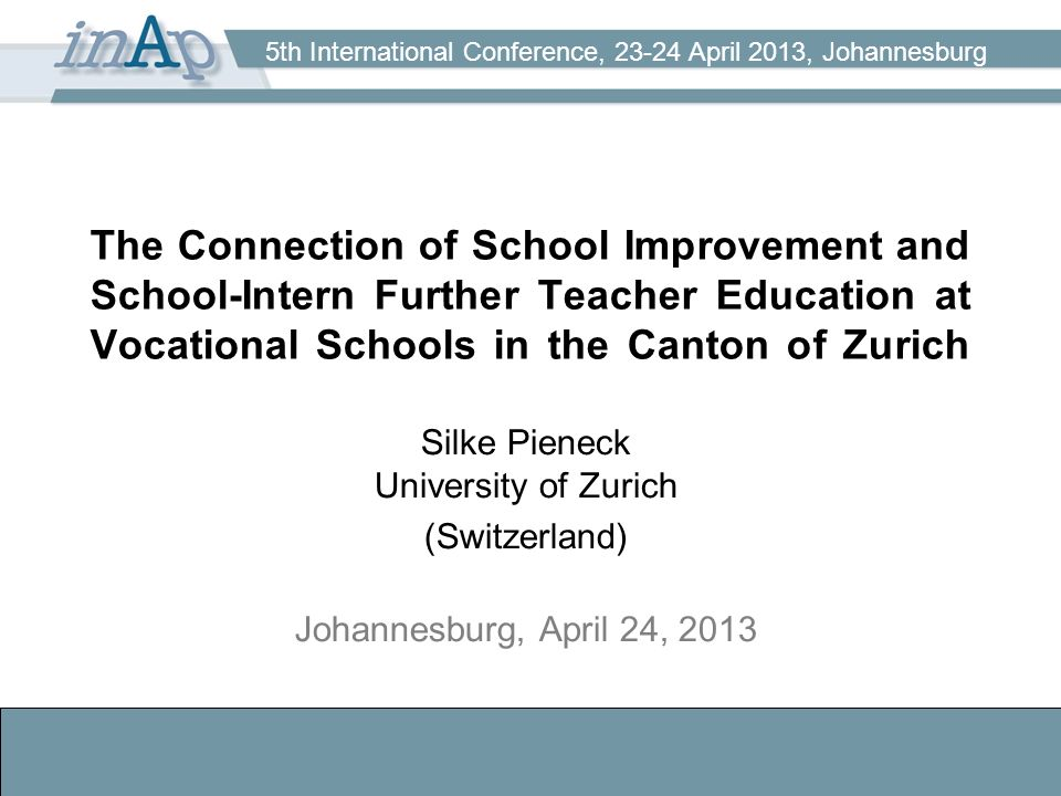 5th International Conference, 23-24 April 2013, Johannesburg The Connection of School Improvement and School-Intern Further Teacher Education at Vocational Schools in the Canton of Zurich Silke Pieneck University of Zurich (Switzerland) Johannesburg, April 24, 2013